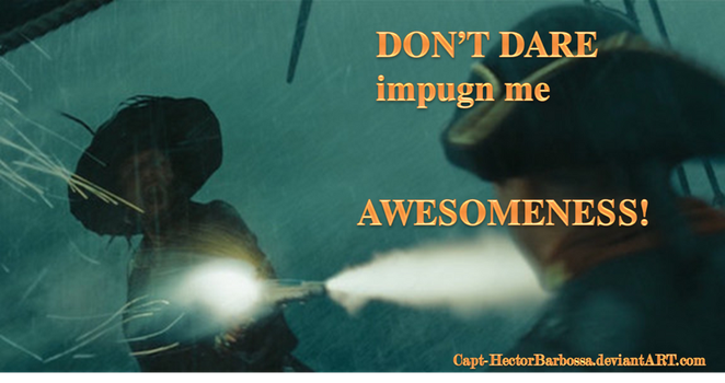 Don't impugn me AWESOMENESS! by Capt-HectorBarbossa