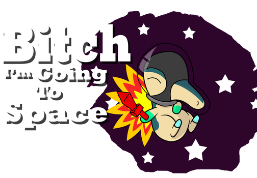 B*ch i'm going to space! by Names-Tailz