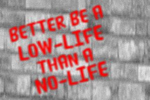 Better Be a Low-Life than a No-Life by TheDrifterWithin