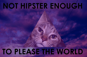NOT HIPSTER ENOUGH TO PLEASE THE WORLD by idontneedheaven