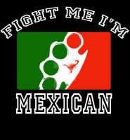 Fight Me I'm Mexican by hellcitychris
