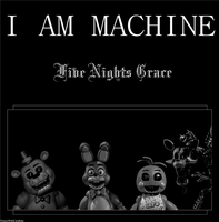 Five Nights Grace - I Am Machine by PoniesWithCarsRule
