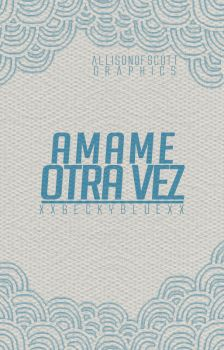 AMAME OTRA VEZ// Wattpad Cover by AllisonOfScott