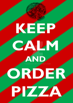 Keep Calm and Order Pizza by tazerguy