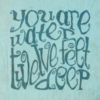You are water twelve feet deep by chapstickbullet