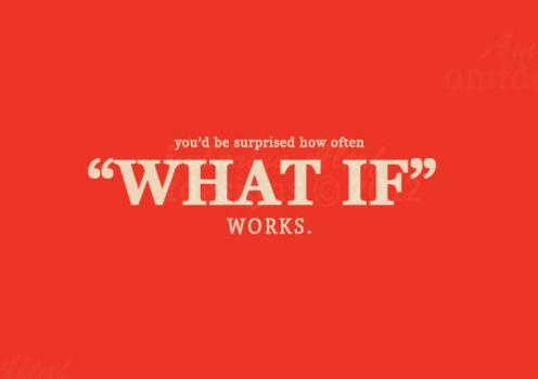 you would be surprised how often WHAT IF works. by AMFdesigns